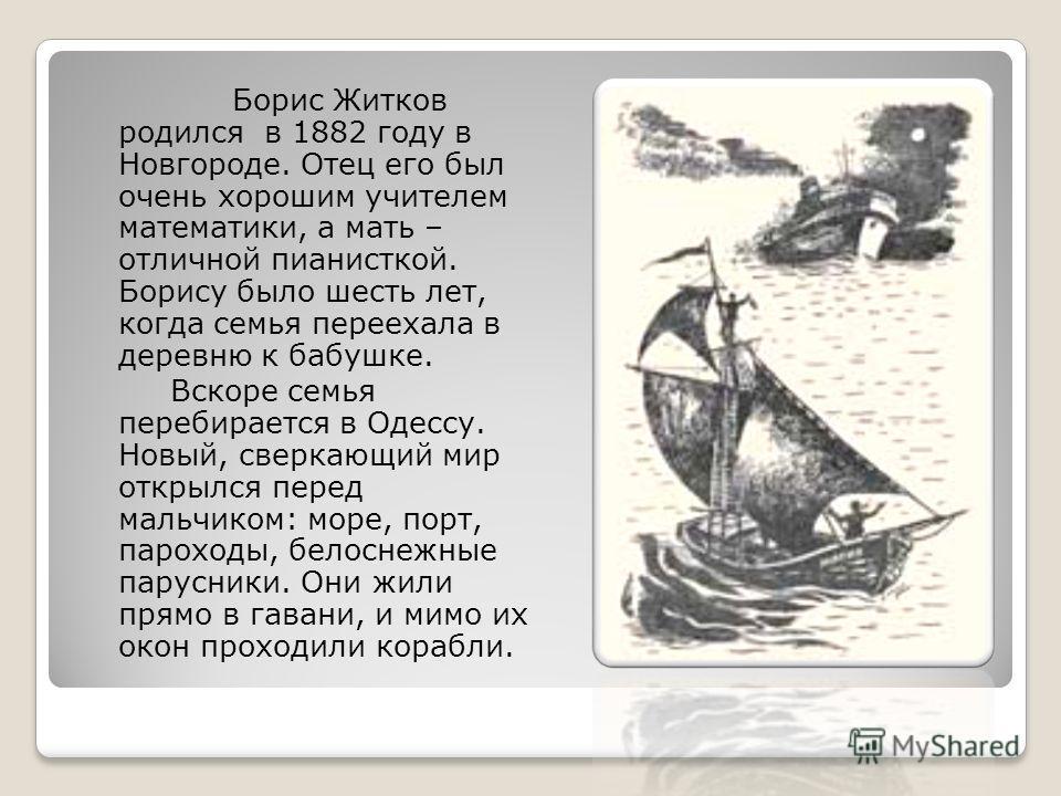 Борис Житков родился в 1882 году в Новгороде. Отец его был очень хорошим учителем математики, а мать – отличной пианисткой. Борису было шесть лет, когда семья переехала в деревню к бабушке. Вскоре семья перебирается в Одессу. Новый, сверкающий мир от