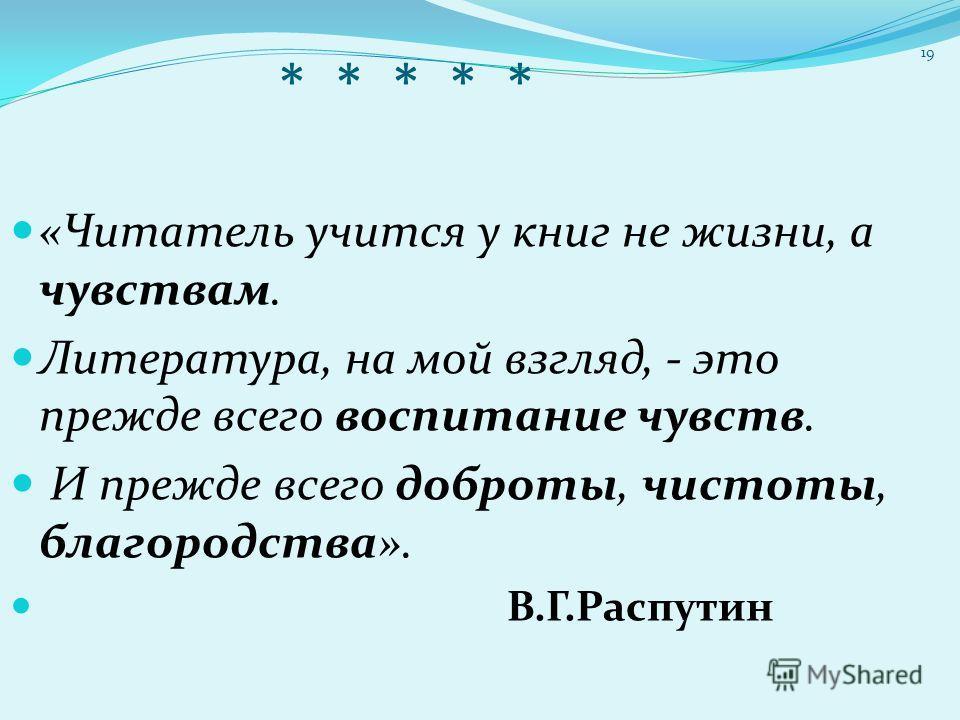 * * * * * «Читатель учится у книг не жизни, а чувствам. Литература, на мой взгляд, - это прежде всего воспитание чувств. И прежде всего доброты, чистоты, благородства». В.Г.Распутин 19