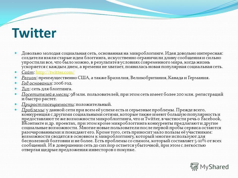 Twitter Довольно молодая социальная сеть, основанная на микроблогинге. Идея довольно интересная: создатели взяли старые идеи блоггинга, искусственно ограничили длину сообщения и сильно упростили все, что было можно, в результате в условиях современно