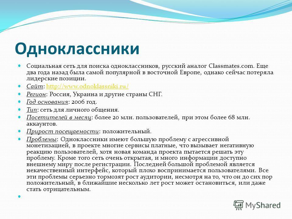 Одноклассники Социальная сеть для поиска одноклассников, русский аналог Classmates.com. Еще два года назад была самой популярной в восточной Европе, однако сейчас потеряла лидерские позиции. Сайт: http://www.odnoklassniki.ru/http://www.odnoklassniki.