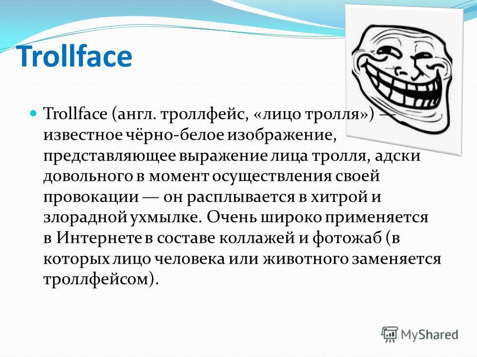 Trollface Trollface (англ. троллфейс, «лицо тролля») известное чёрно-белое изображение, представляющее выражение лица тролля, адски довольного в момент осуществления своей провокации он расплывается в хитрой и злорадной ухмылке. Очень широко применяе