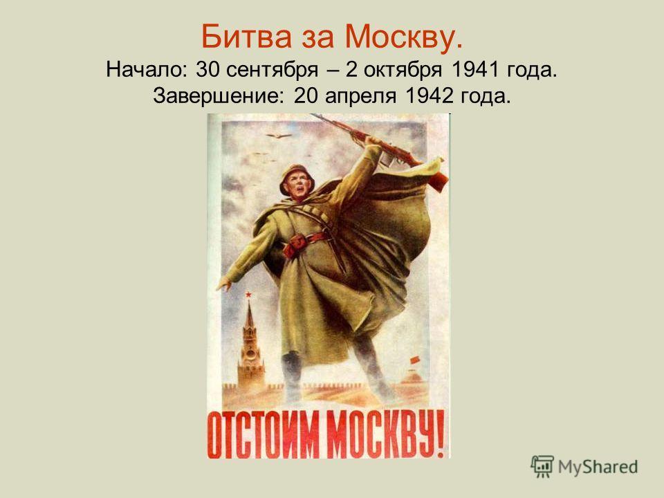 Битва за Москву. Начало: 30 сентября – 2 октября 1941 года. Завершение: 20 апреля 1942 года.