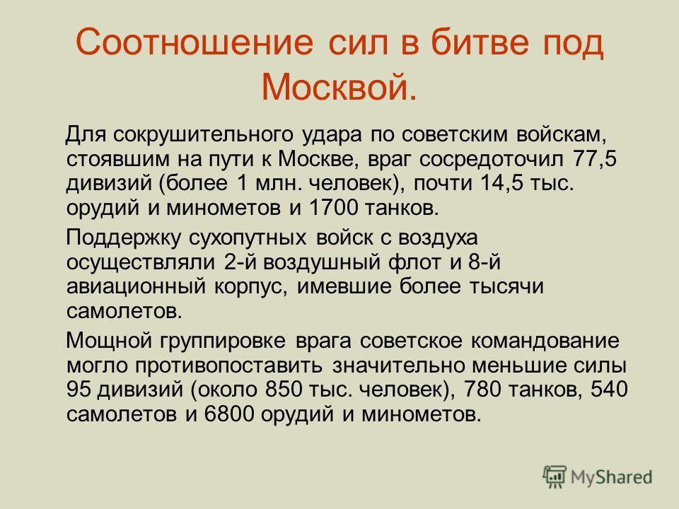 Соотношение сил в битве под Москвой. Для сокрушительного удара по советским войскам, стоявшим на пути к Москве, враг сосредоточил 77,5 дивизий (более 1 млн. человек), почти 14,5 тыс. орудий и минометов и 1700 танков. Поддержку сухопутных войск с возд