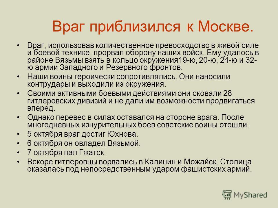 Враг приблизился к Москве. Враг, использовав количественное превосходство в живой силе и боевой технике, прорвал оборону наших войск. Ему удалось в районе Вязьмы взять в кольцо окружения19-ю, 20-ю, 24-ю и 32- ю армии Западного и Резервного фронтов. Н