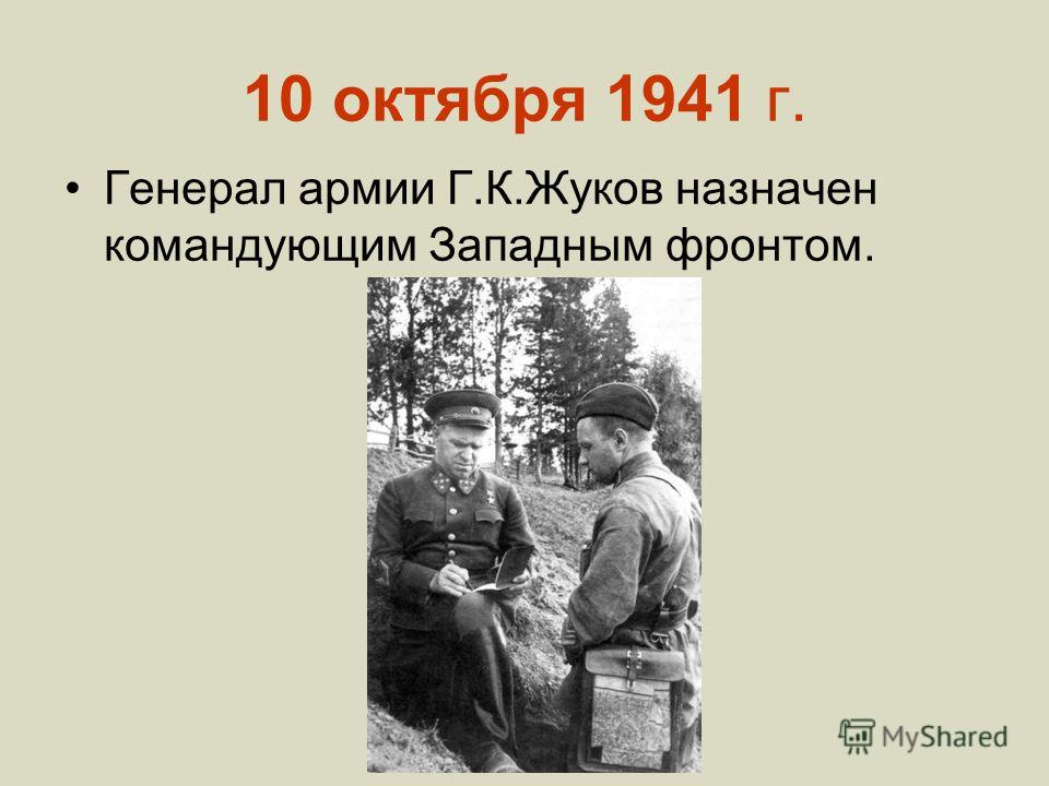 10 октября 1941 г. Генерал армии Г.К.Жуков назначен командующим Западным фронтом.