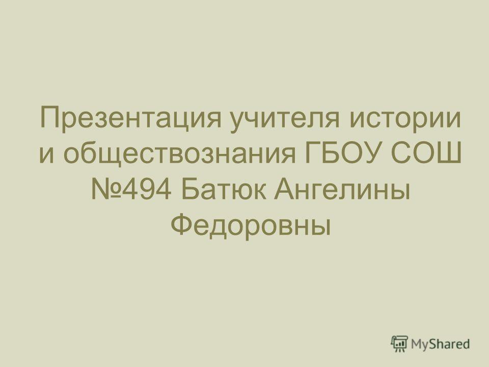 Презентация учителя истории и обществознания ГБОУ СОШ 494 Батюк Ангелины Федоровны