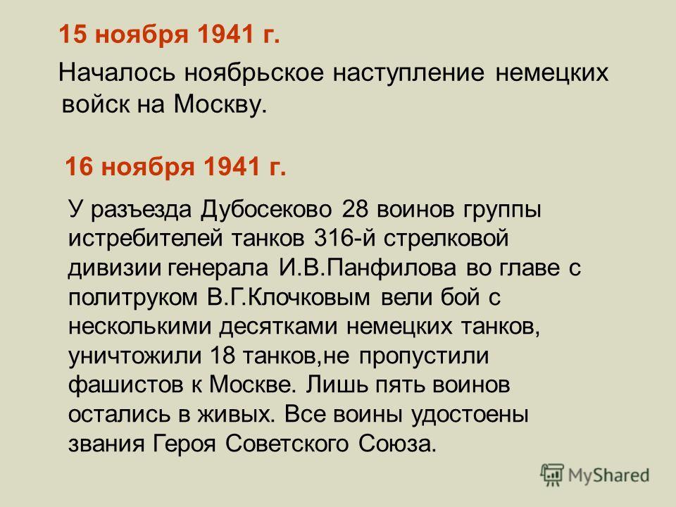 16 ноября 1941 г. 15 ноября 1941 г. Началось ноябрьское наступление немецких войск на Москву. У разъезда Дубосеково 28 воинов группы истребителей танков 316-й стрелковой дивизии генерала И.В.Панфилова во главе с политруком В.Г.Клочковым вели бой с не