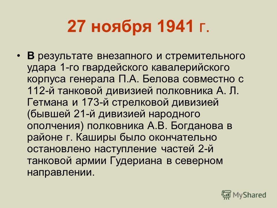 27 ноября 1941 г. В результате внезапного и стремительного удара 1-го гвардейского кавалерийского корпуса генерала П.А. Белова совместно с 112-й танковой дивизией полковника А. Л. Гетмана и 173-й стрелковой дивизией (бывшей 21-й дивизией народного оп