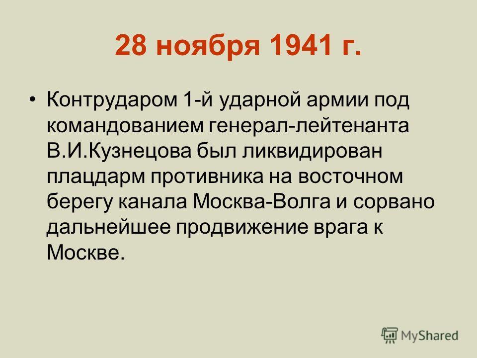 28 ноября 1941 г. Контрударом 1-й ударной армии под командованием генерал-лейтенанта В.И.Кузнецова был ликвидирован плацдарм противника на восточном берегу канала Москва-Волга и сорвано дальнейшее продвижение врага к Москве.