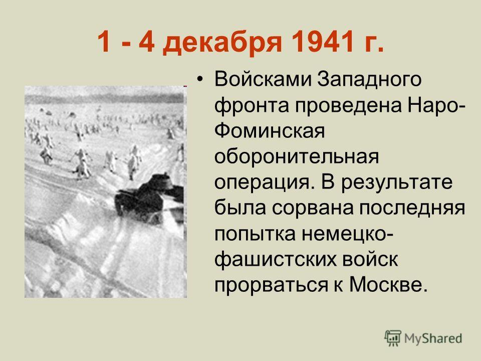 1 - 4 декабря 1941 г. Войсками Западного фронта проведена Наро- Фоминская оборонительная операция. В результате была сорвана последняя попытка немецко- фашистских войск прорваться к Москве.
