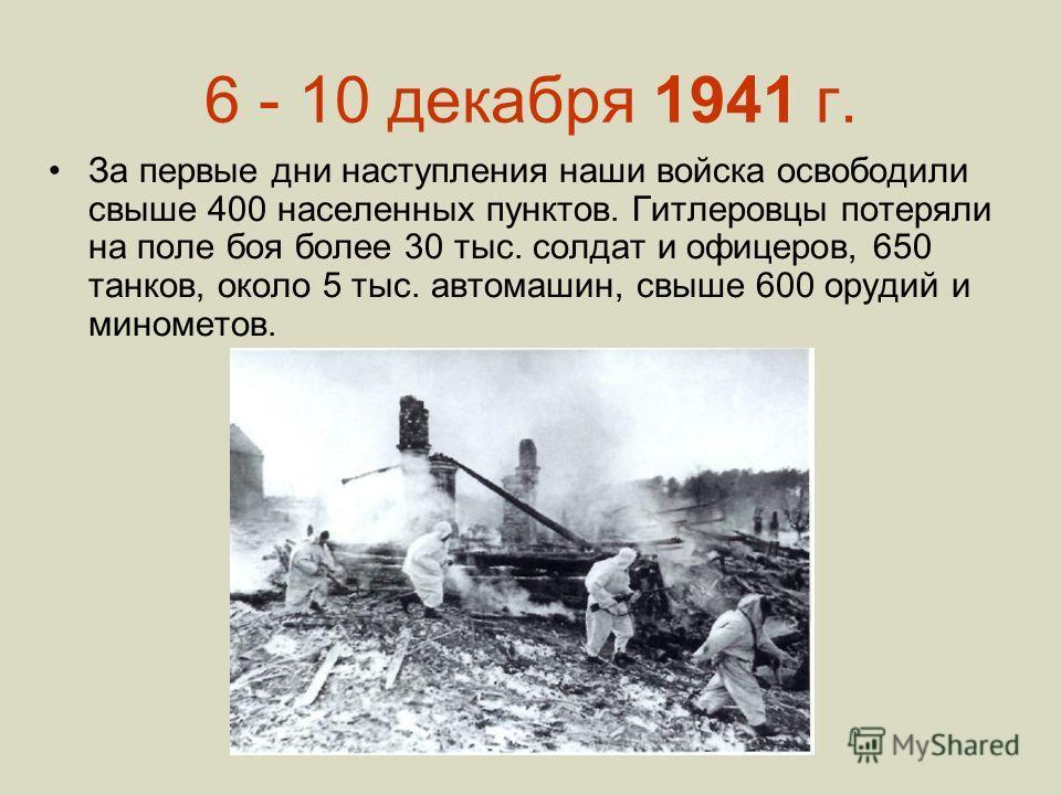 6 - 10 декабря 1941 г. За первые дни наступления наши войска освободили свыше 400 населенных пунктов. Гитлеровцы потеряли на поле боя более 30 тыс. солдат и офицеров, 650 танков, около 5 тыс. автомашин, свыше 600 орудий и минометов.