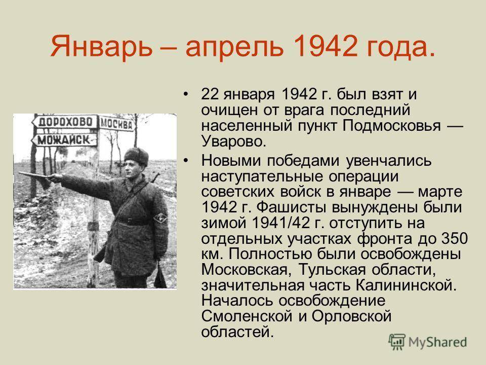 Январь – апрель 1942 года. 22 января 1942 г. был взят и очищен от врага последний населенный пункт Подмосковья Уварово. Новыми победами увенчались наступательные операции советских войск в январе марте 1942 г. Фашисты вынуждены были зимой 1941/42 г.