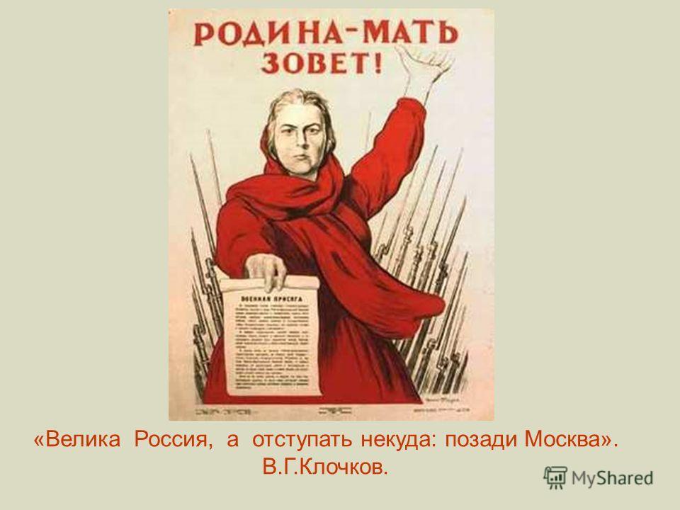 «Велика Россия, а отступать некуда: позади Москва». В.Г.Клочков.