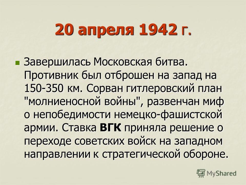 20 апреля 1942 г. Завершилась Московская битва. Противник был отброшен на запад на 150-350 км. Сорван гитлеровский план