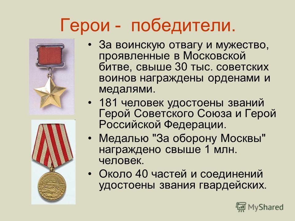 Герои - победители. За воинскую отвагу и мужество, проявленные в Московской битве, свыше 30 тыс. советских воинов награждены орденами и медалями. 181 человек удостоены званий Герой Советского Союза и Герой Российской Федерации. Медалью