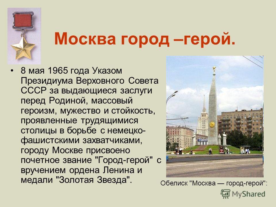 Москва город –герой. 8 мая 1965 года Указом Президиума Верховного Совета СССР за выдающиеся заслуги перед Родиной, массовый героизм, мужество и стойкость, проявленные трудящимися столицы в борьбе с немецко- фашистскими захватчиками, городу Москве при