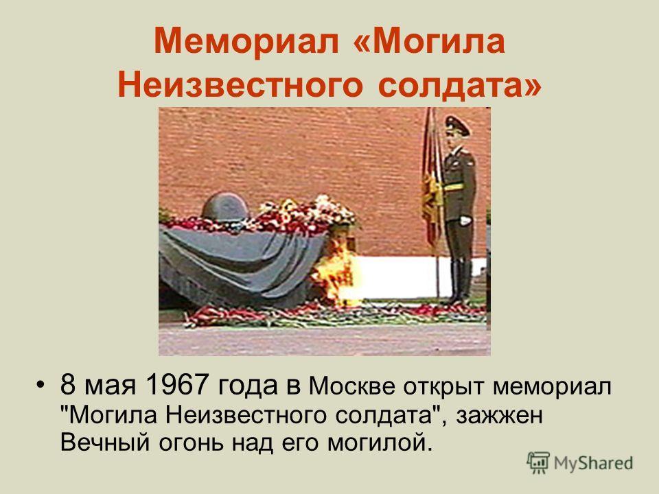 Мемориал «Могила Неизвестного солдата» 8 мая 1967 года в Москве открыт мемориал Могила Неизвестного солдата, зажжен Вечный огонь над его могилой.