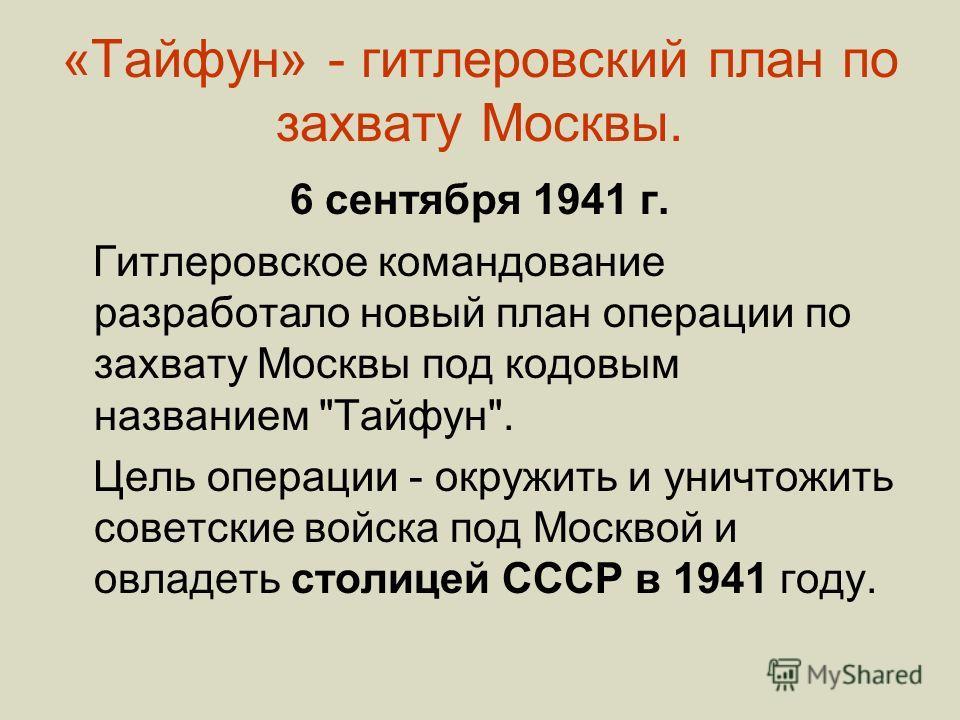 «Тайфун» - гитлеровский план по захвату Москвы. 6 сентября 1941 г. Гитлеровское командование разработало новый план операции по захвату Москвы под кодовым названием