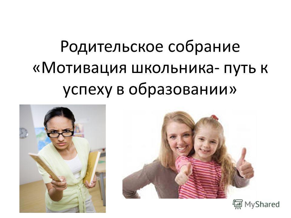 Родительское собрание «Мотивация школьника- путь к успеху в образовании»