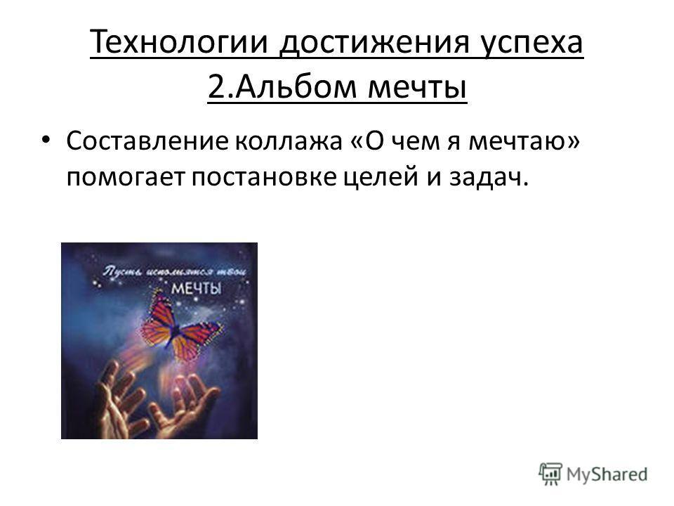 Технологии достижения успеха 2.Альбом мечты Составление коллажа «О чем я мечтаю» помогает постановке целей и задач.