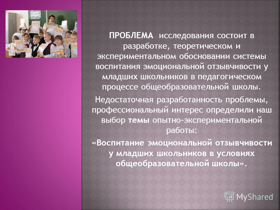 ПРОБЛЕМА исследования состоит в разработке, теоретическом и экспериментальном обосновании системы воспитания эмоциональной отзывчивости у младших школьников в педагогическом процессе общеобразовательной школы. Недостаточная разработанность проблемы,