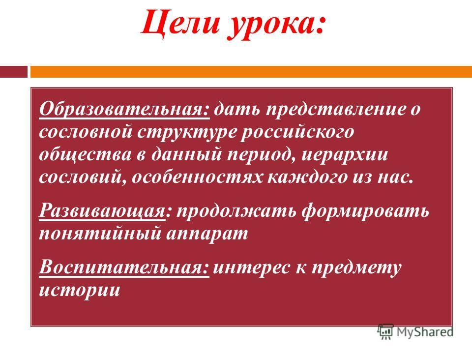 Цели урока: Образовательная: дать представление о сословной структуре российского общества в данный период, иерархии сословий, особенностях каждого из нас. Развивающая: продолжать формировать понятийный аппарат Воспитательная: интерес к предмету исто