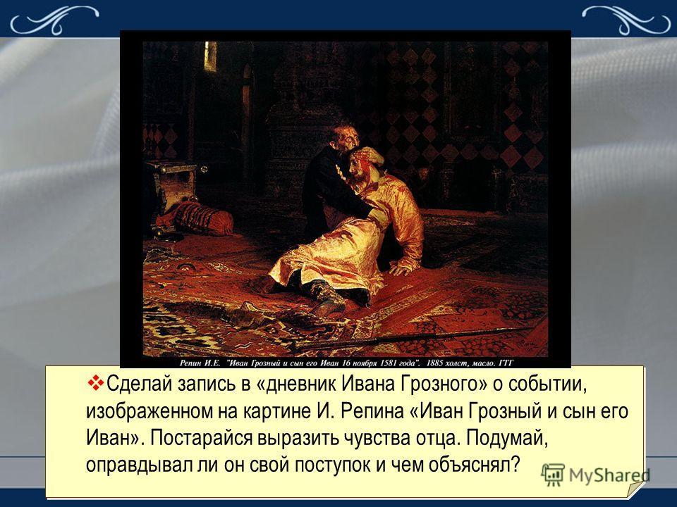 Сделай запись в «дневник Ивана Грозного» о событии, изображенном на картине И. Репина «Иван Грозный и сын его Иван». Постарайся выразить чувства отца. Подумай, оправдывал ли он свой поступок и чем объяснял?