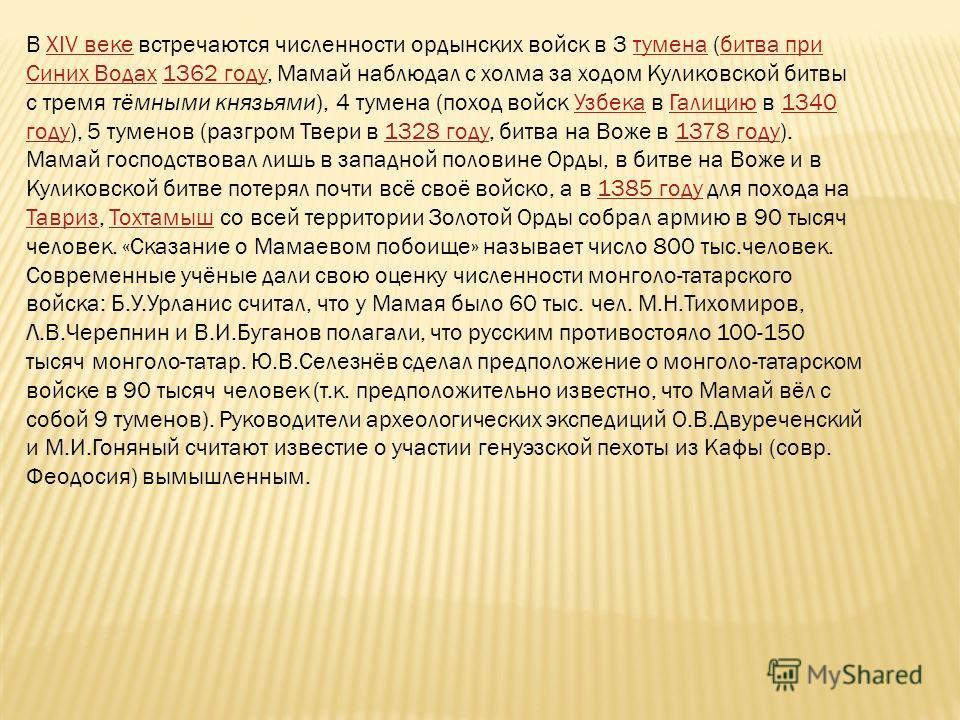 В XIV веке встречаются численности ордынских войск в 3 тумена (битва при Синих Водах 1362 году, Мамай наблюдал с холма за ходом Куликовской битвы с тремя тёмными князьями), 4 тумена (поход войск Узбека в Галицию в 1340 году), 5 туменов (разгром Твери