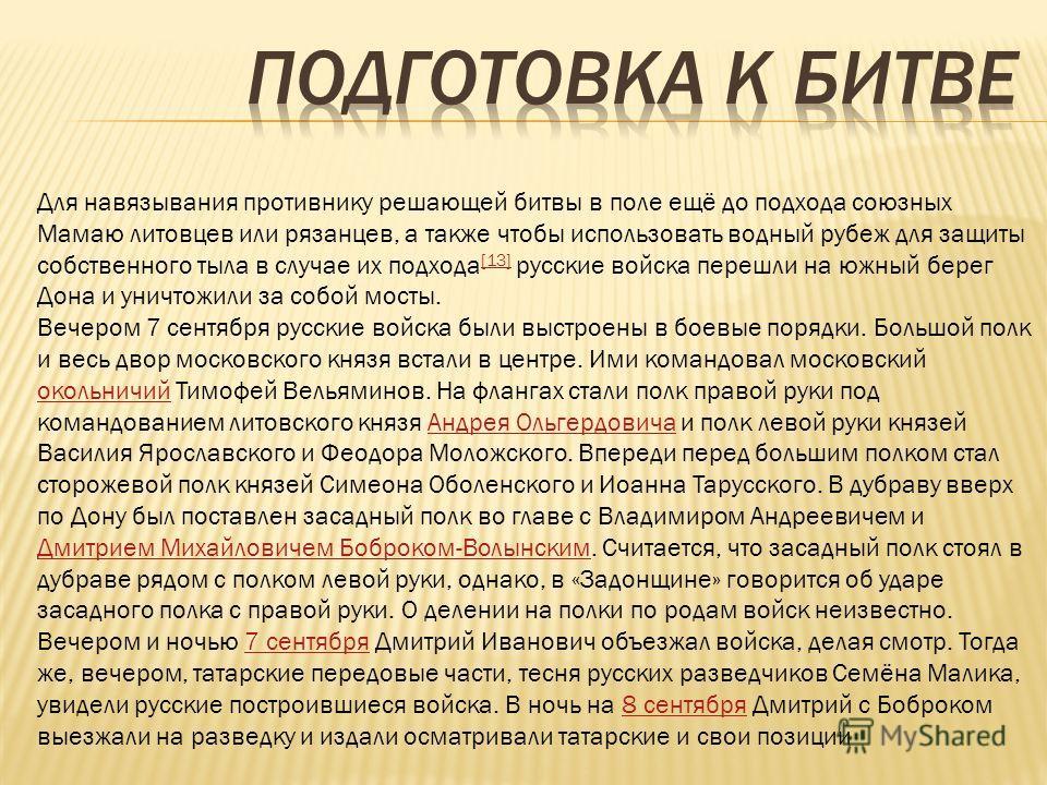 Для навязывания противнику решающей битвы в поле ещё до подхода союзных Мамаю литовцев или рязанцев, а также чтобы использовать водный рубеж для защиты собственного тыла в случае их подхода [13] русские войска перешли на южный берег Дона и уничтожили