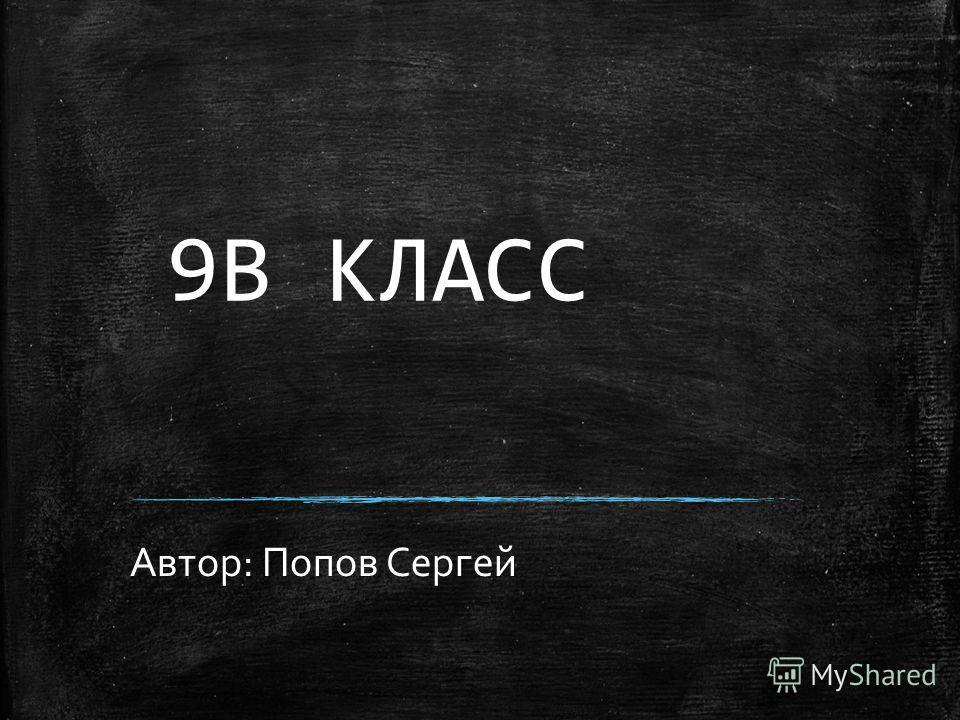 9В КЛАСС Автор: Попов Сергей