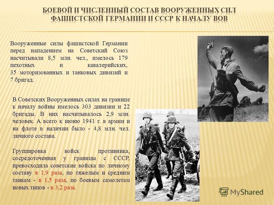 Вооруженные силы фашистской Германии перед нападением на Советский Союз насчитывали 8,5 млн. чел., имелось 179 пехотных и кавалерийских, 35 моторизованных и танковых дивизий и 7 бригад. В Советских Вооруженных силах на границе к началу войны имелось