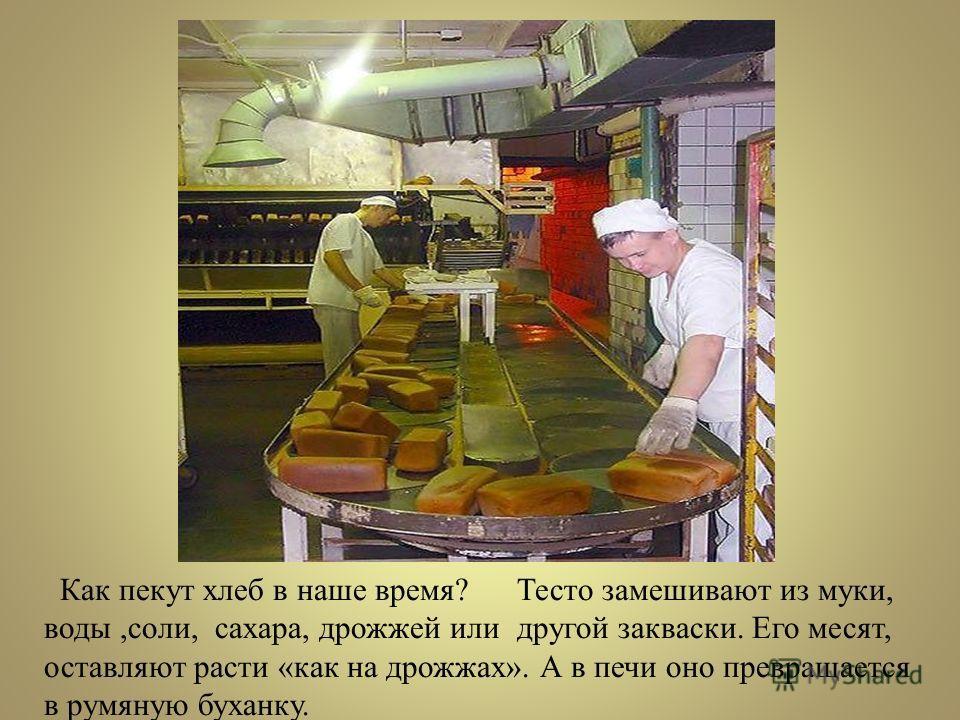 Как пекут хлеб в наше время? Тесто замешивают из муки, воды,соли, сахара, дрожжей или другой закваски. Его месят, оставляют расти «как на дрожжах». А в печи оно превращается в румяную буханку.