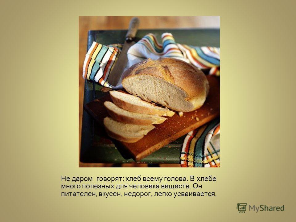 Не даром говорят: хлеб всему голова. В хлебе много полезных для человека веществ. Он питателен, вкусен, недорог, легко усваивается.