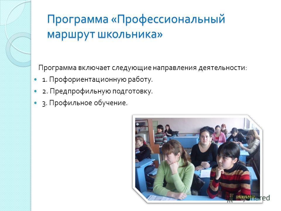 Программа включает следующие направления деятельности : 1. Профориентационную работу. 2. Предпрофильную подготовку. 3. Профильное обучение. Программа « Профессиональный маршрут школьника »