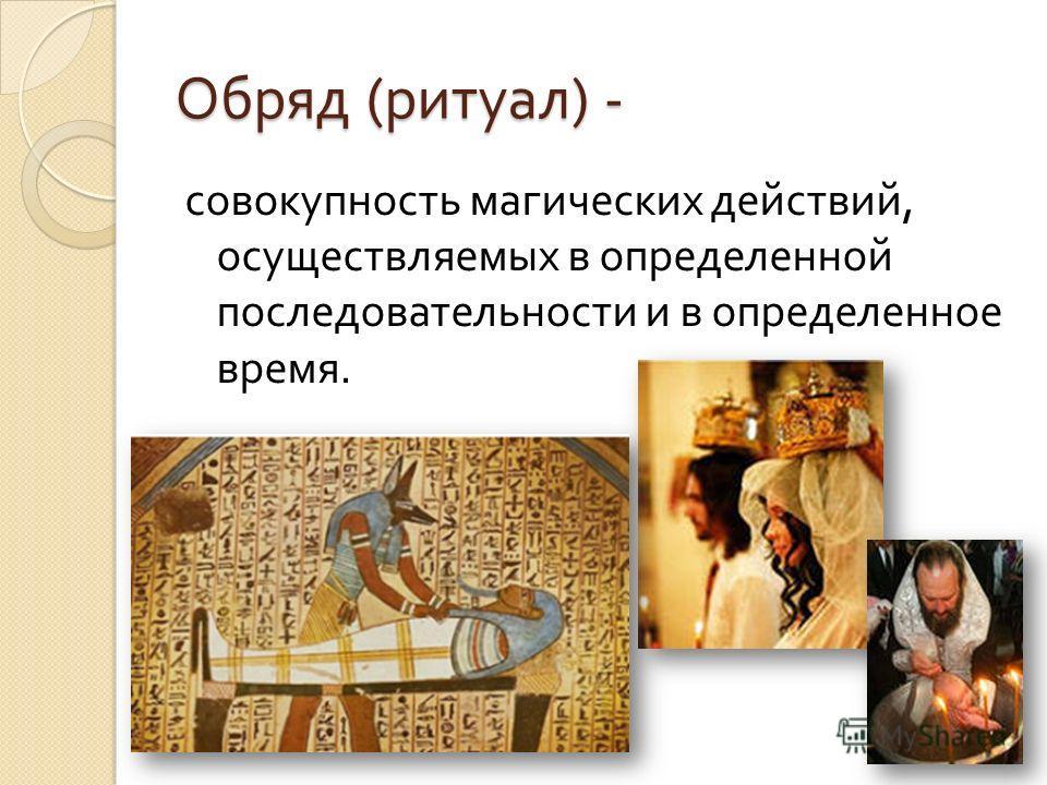 Обряд ( ритуал ) - совокупность магических действий, осуществляемых в определенной последовательности и в определенное время.