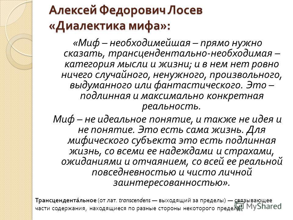 Алексей Федорович Лосев « Диалектика мифа »: « Миф – необходимейшая – прямо нужно сказать, трансцендентально - необходимая – категория мысли и жизни ; и в нем нет ровно ничего случайного, ненужного, произвольного, выдуманного или фантастического. Это