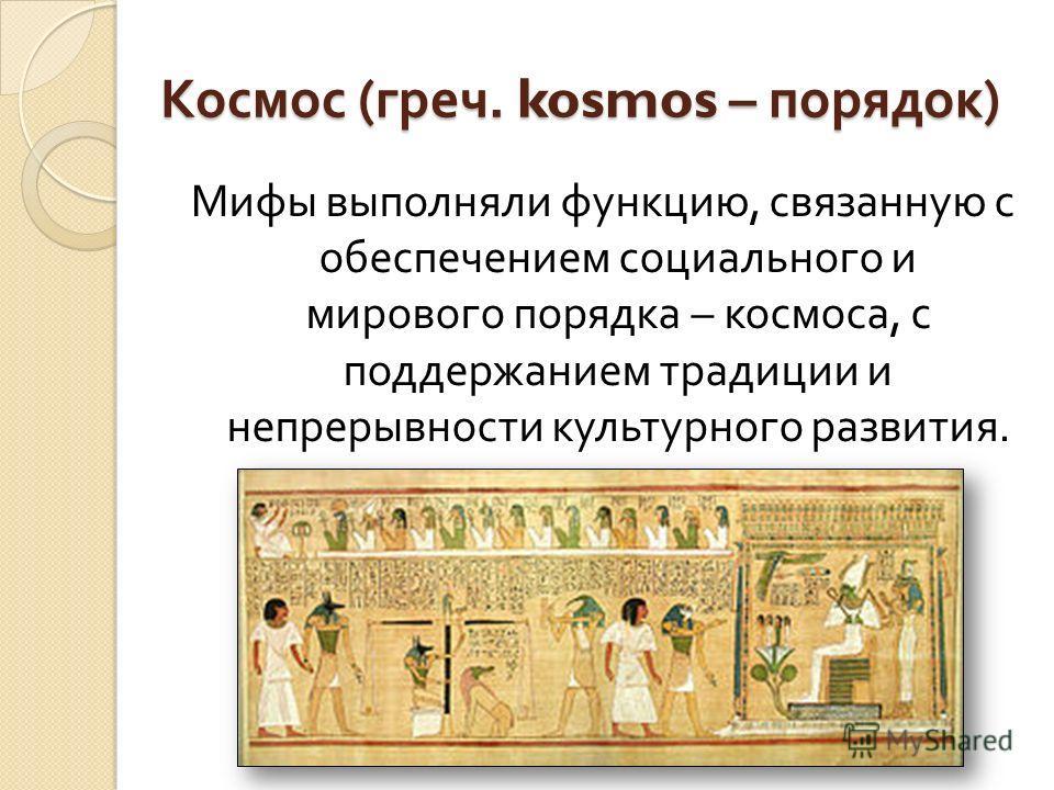 Космос ( греч. kosmos – порядок ) Мифы выполняли функцию, связанную с обеспечением социального и мирового порядка – космоса, с поддержанием традиции и непрерывности культурного развития.