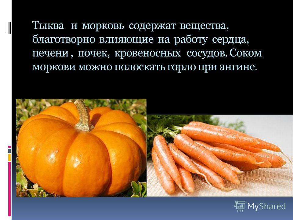 Тыква и морковь содержат вещества, благотворно влияющие на работу сердца, печени, почек, кровеносных сосудов. Соком моркови можно полоскать горло при ангине.