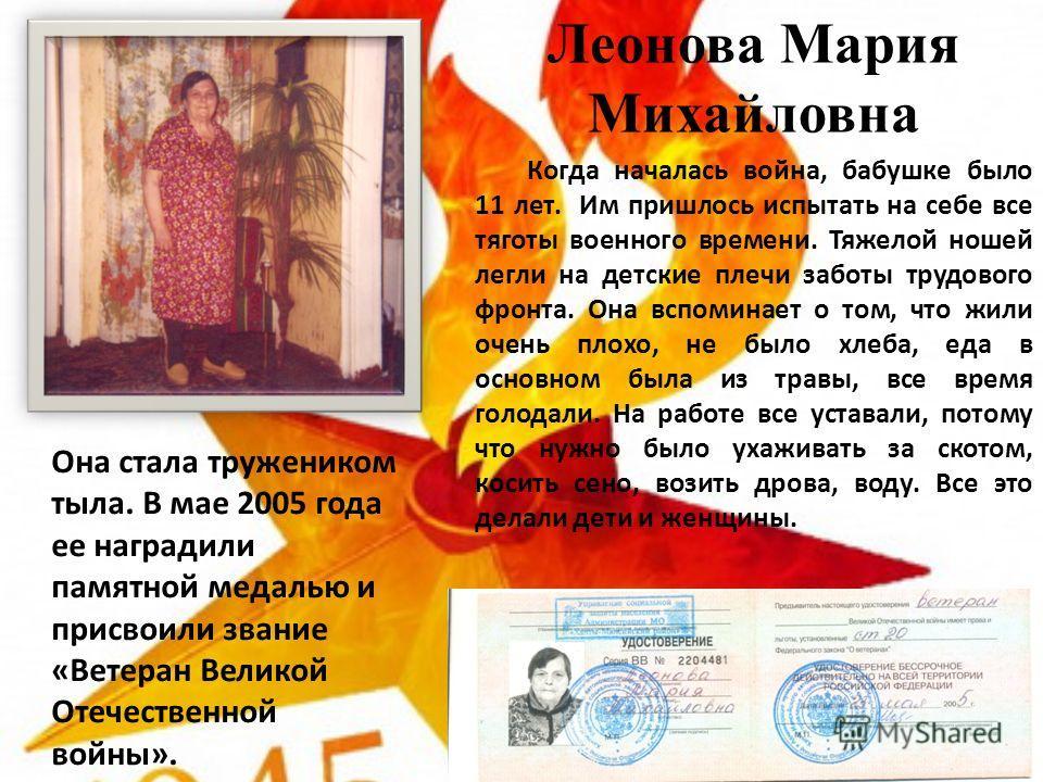Леонова Мария Михайловна Когда началась война, бабушке было 11 лет. Им пришлось испытать на себе все тяготы военного времени. Тяжелой ношей легли на детские плечи заботы трудового фронта. Она вспоминает о том, что жили очень плохо, не было хлеба, еда