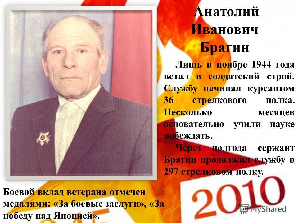 Анатолий Иванович Брагин Лишь в ноябре 1944 года встал в солдатский строй. Службу начинал курсантом 36 стрелкового полка. Несколько месяцев основательно учили науке побеждать. Через полгода сержант Брагин продолжил службу в 297 стрелковом полку. Боев