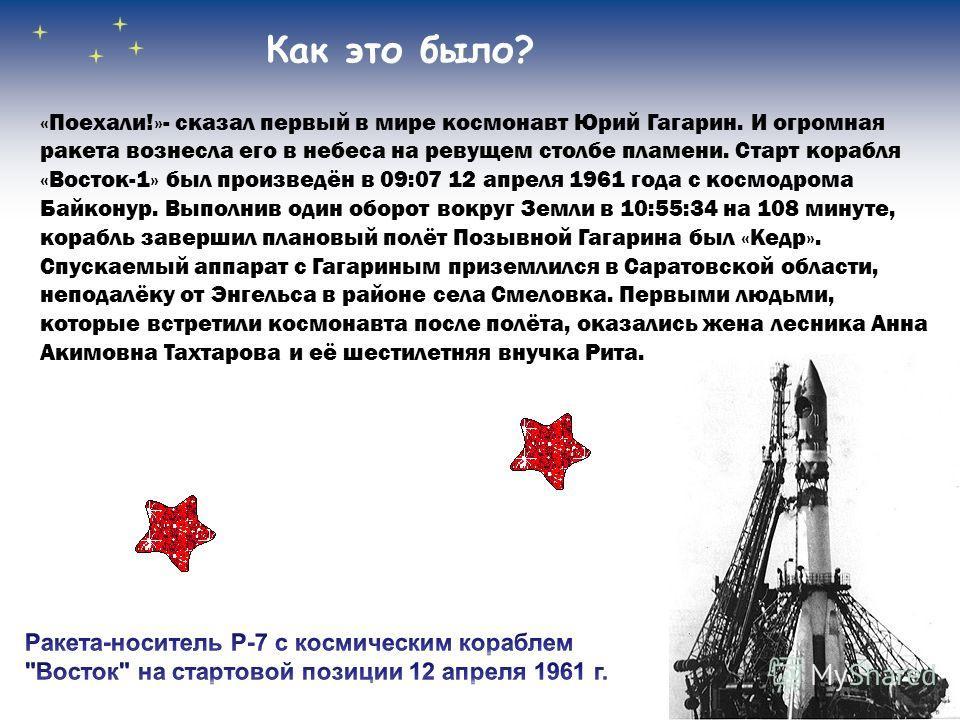 Как это было? «Поехали!»- сказал первый в мире космонавт Юрий Гагарин. И огромная ракета вознесла его в небеса на ревущем столбе пламени. Старт корабля «Восток-1» был произведён в 09:07 12 апреля 1961 года с космодрома Байконур. Выполнив один оборот