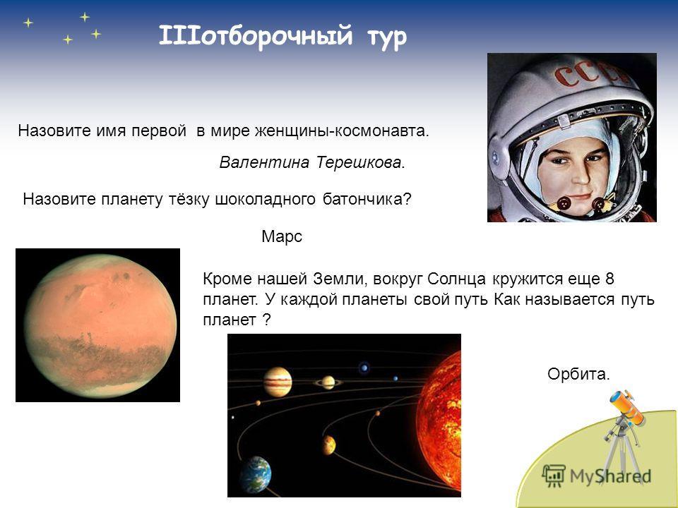 IIIотборочный тур Назовите имя первой в мире женщины-космонавта. Валентина Терешкова. Назовите планету тёзку шоколадного батончика? Марс Кроме нашей Земли, вокруг Солнца кружится еще 8 планет. У каждой планеты свой путь Как называется путь планет ? О