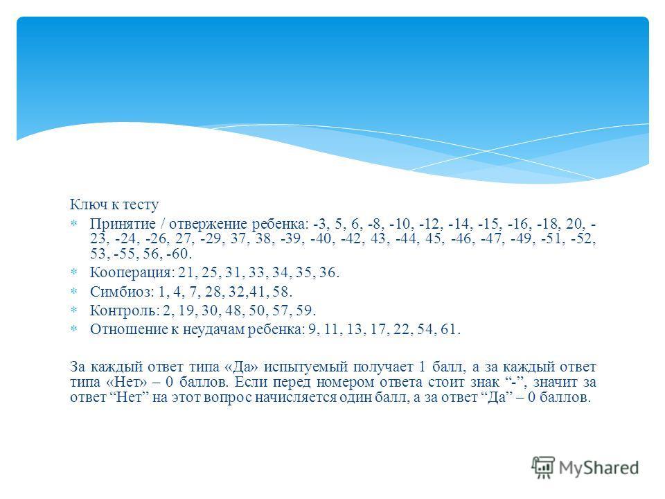 Ключ к тесту Принятие / отвержение ребенка: -3, 5, 6, -8, -10, -12, -14, -15, -16, -18, 20, - 23, -24, -26, 27, -29, 37, 38, -39, -40, -42, 43, -44, 45, -46, -47, -49, -51, -52, 53, -55, 56, -60. Кооперация: 21, 25, 31, 33, 34, 35, 36. Симбиоз: 1, 4,