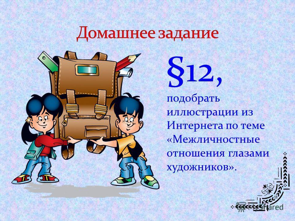 §12, подобрать иллюстрации из Интернета по теме «Межличностные отношения глазами художников».