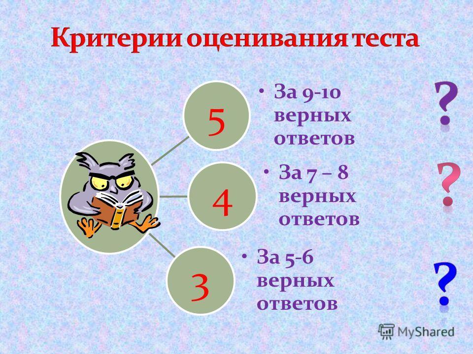 5 За 9-10 верных ответов 4 За 7 – 8 верных ответов 3 За 5-6 верных ответов