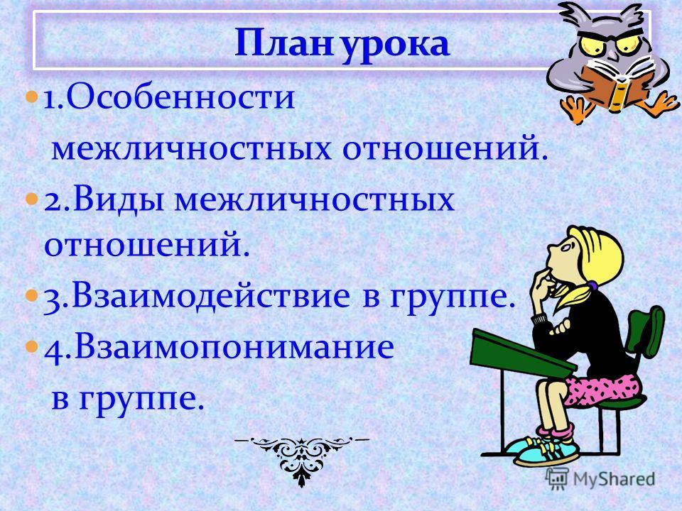 1.Особенности межличностных отношений. 2.Виды межличностных отношений. 3.Взаимодействие в группе. 4.Взаимопонимание в группе.