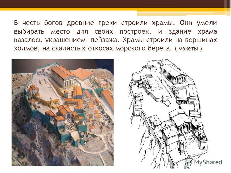 В честь богов древние греки строили храмы. Они умели выбирать место для своих построек, и здание храма казалось украшением пейзажа. Храмы строили на вершинах холмов, на скалистых откосах морского берега. ( макеты )