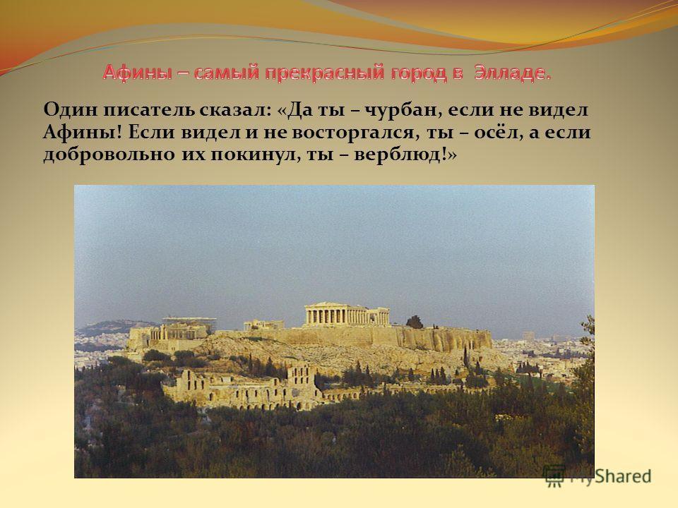Один писатель сказал: «Да ты – чурбан, если не видел Афины! Если видел и не восторгался, ты – осёл, а если добровольно их покинул, ты – верблюд!»