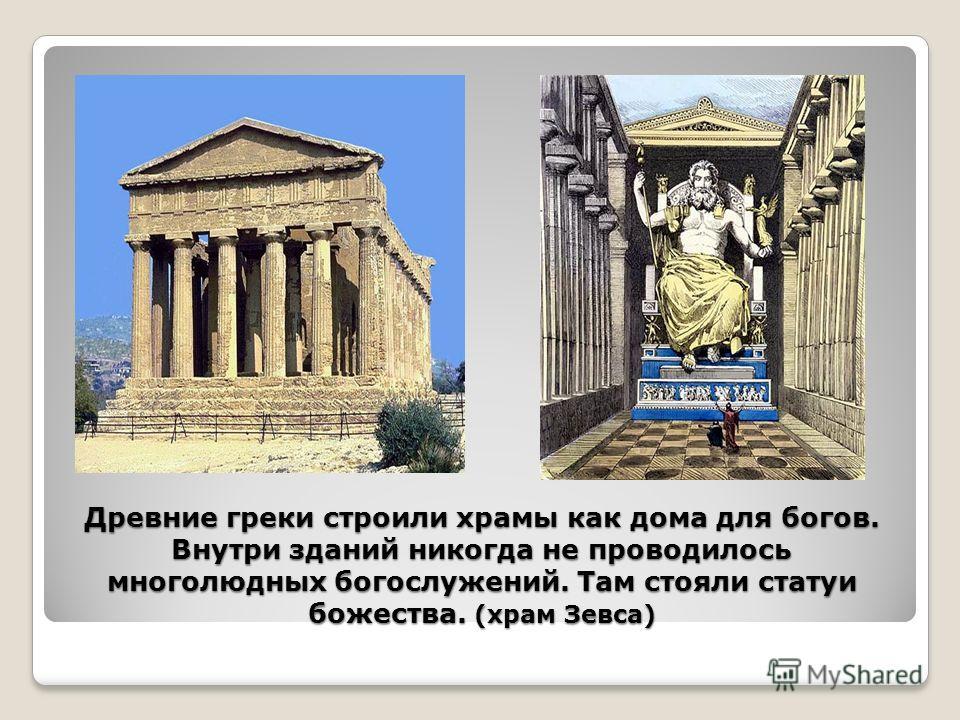 Древние греки строили храмы как дома для богов. Внутри зданий никогда не проводилось многолюдных богослужений. Там стояли статуи божества. (храм Зевса)