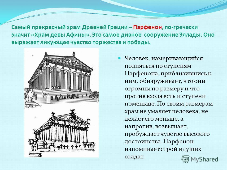Самый прекрасный храм Древней Греции – Парфенон, по-гречески значит «Храм девы Афины». Это самое дивное сооружение Эллады. Оно выражает ликующее чувство торжества и победы. Человек, намеривающийся подняться по ступеням Парфенона, приблизившись к ним,